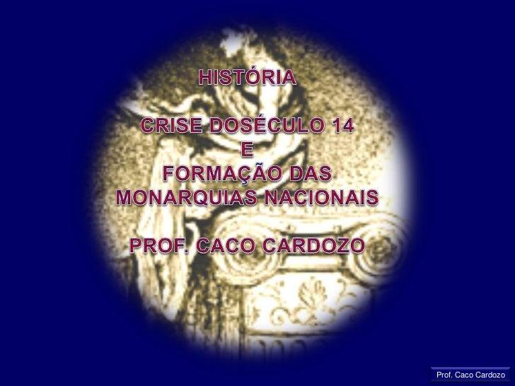 HISTÓRIA<br />CRISE DOSÉCULO 14 <br />E<br />FORMAÇÃO DAS MONARQUIAS NACIONAIS<br />PROF. CACO CARDOZO<br />Prof. Caco Car...