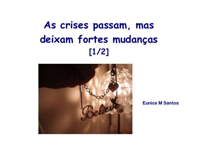 As crises passam, mas  deixam fortes mudanças  [1/2]  Eunice M Santos