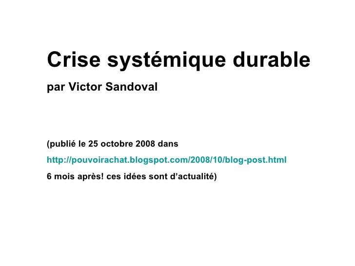 Crise systémique durable par Victor Sandoval (publié le 25 octobre 2008 dans  http://pouvoirachat.blogspot.com/2008/10/blo...