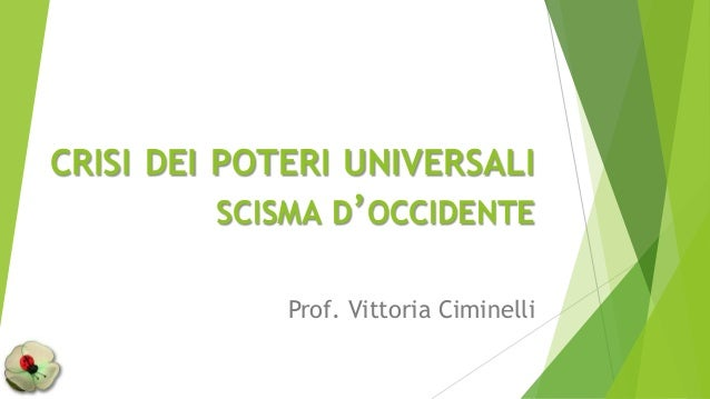 CRISI DEI POTERI UNIVERSALI SCISMA D'OCCIDENTE Prof. Vittoria Ciminelli