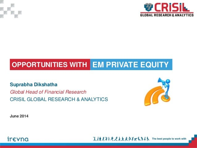 OPPORTUNITIES WITH Suprabha Dikshatha Global Head of Financial Research CRISIL GLOBAL RESEARCH & ANALYTICS EM PRIVATE EQUI...