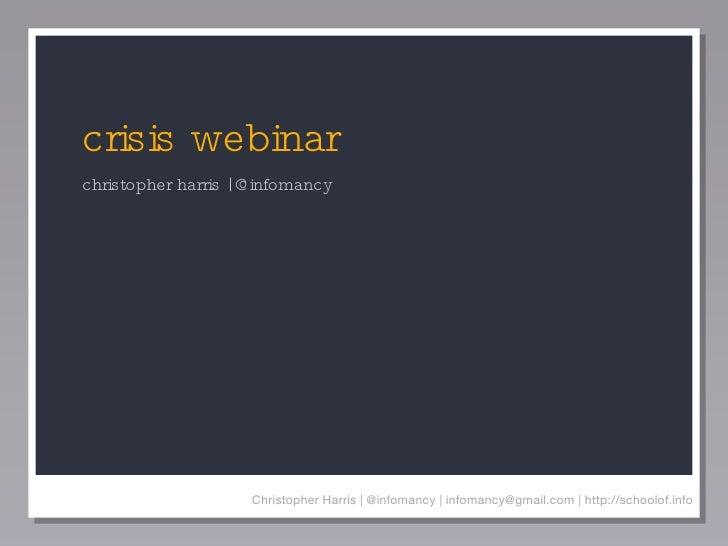 crisis webinar <ul><li>christopher harris | @infomancy </li></ul>Christopher Harris | @infomancy | infomancy@gmail.com | h...