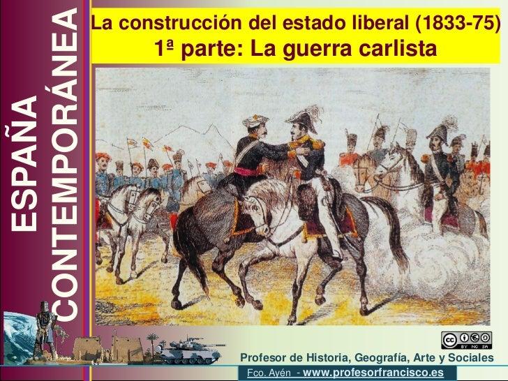 La construcción del estado liberal (1833-75) 1ª parte: La guerra carlista ESPAÑA CONTEMPORÁNEA Profesor de Historia, Geogr...