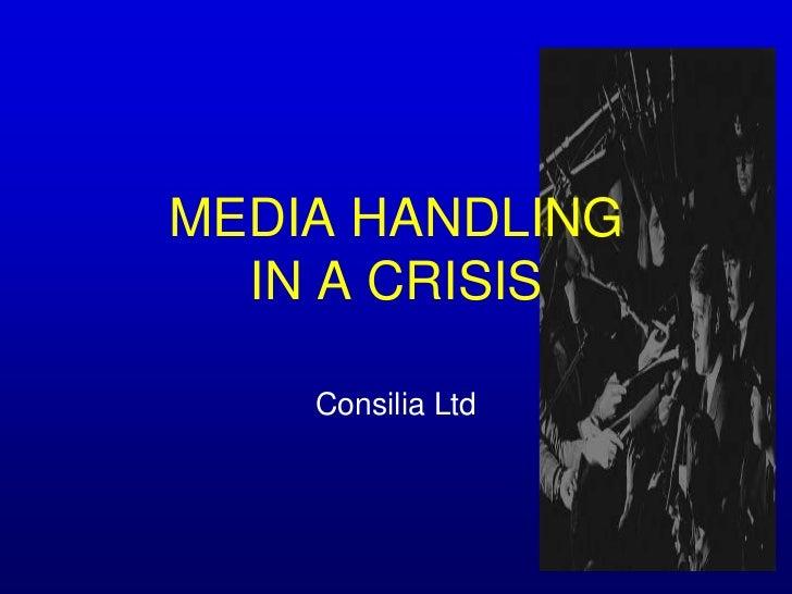 MEDIA HANDLING IN A CRISIS<br />Consilia Ltd <br />