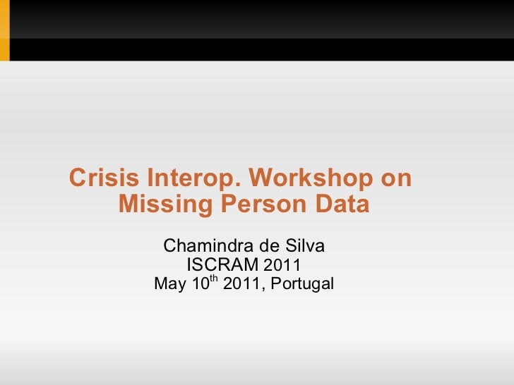 Crisis Interop. Workshop on    Missing Person Data       Chamindra de Silva         ISCRAM 2011      May 10th 2011, Portugal