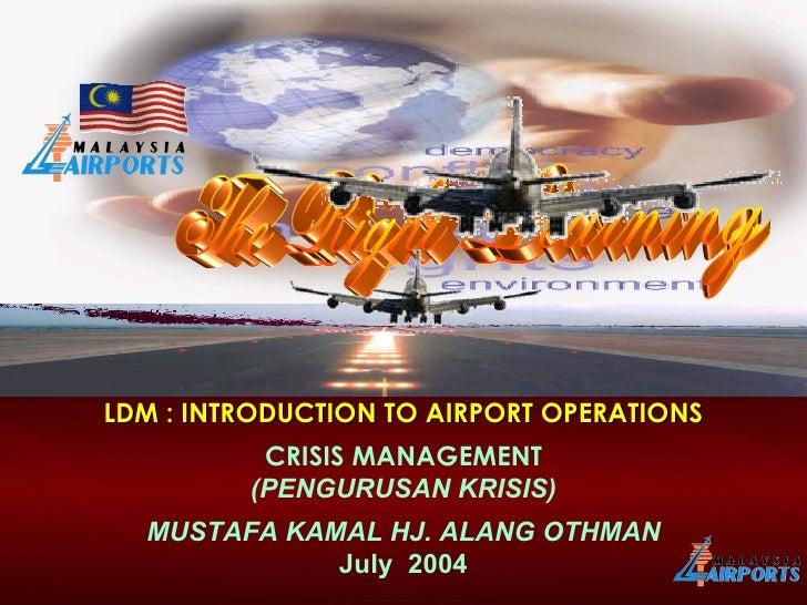 LDM : INTRODUCTION TO AIRPORT OPERATIONS CRISIS MANAGEMENT (PENGURUSAN KRISIS) MUSTAFA KAMAL HJ. ALANG OTHMAN July  2004 T...