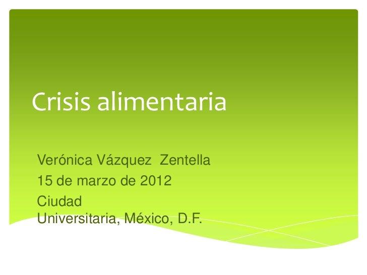 Crisis alimentariaVerónica Vázquez Zentella15 de marzo de 2012CiudadUniversitaria, México, D.F.