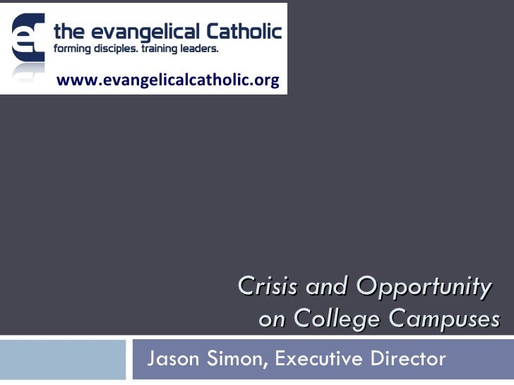 Crisis and Opportunity  on College Campuses Jason Simon, Executive Director   www.evangelicalcatholic.org