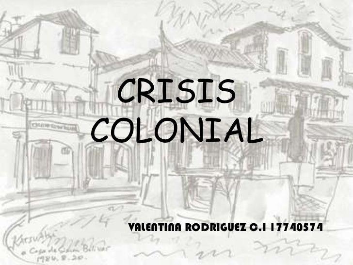 CRISIS COLONIAL<br />VALENTINA RODRIGUEZ C.I 17740574<br />