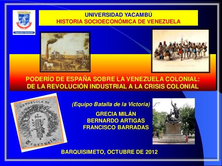 UNIVERSIDAD YACAMBÚ        HISTORIA SOCIOECONÓMICA DE VENEZUELAPODERÍO DE ESPAÑA SOBRE LA VENEZUELA COLONIAL:DE LA REVOLUC...