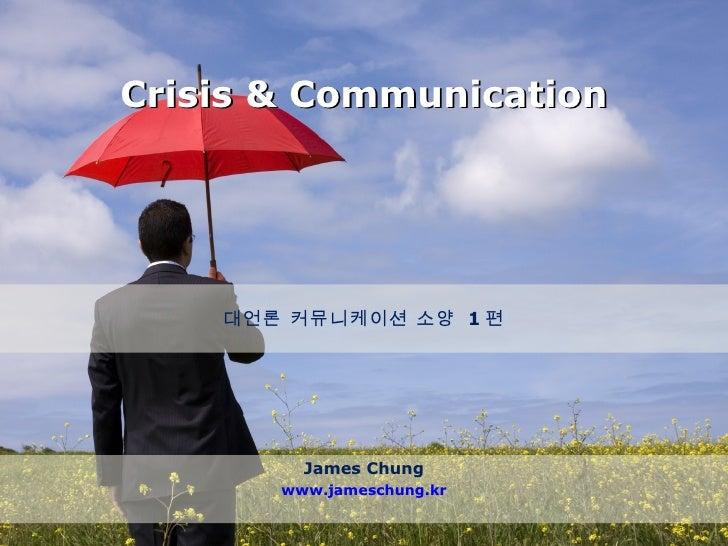 Crisis & Communication James Chung www.jameschung.kr 대언론 커뮤니케이션 소양  1 편