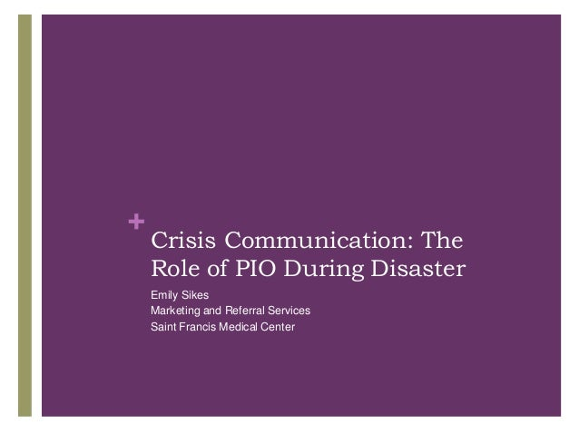 +    Crisis Communication: The    Role of PIO During Disaster    Emily Sikes    Marketing and Referral Services    Saint F...