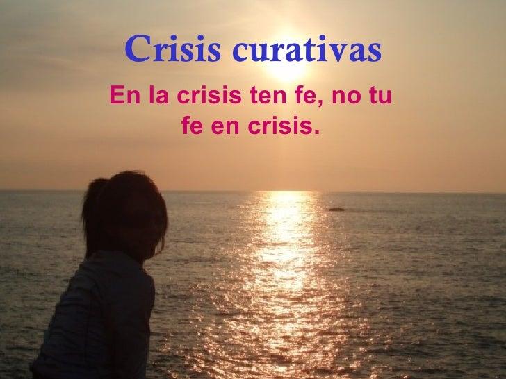 Crisis curativas En la crisis ten fe, no tu fe en crisis.