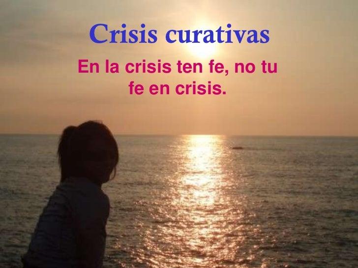 Crisis curativasEn la crisis ten fe, no tu      fe en crisis.