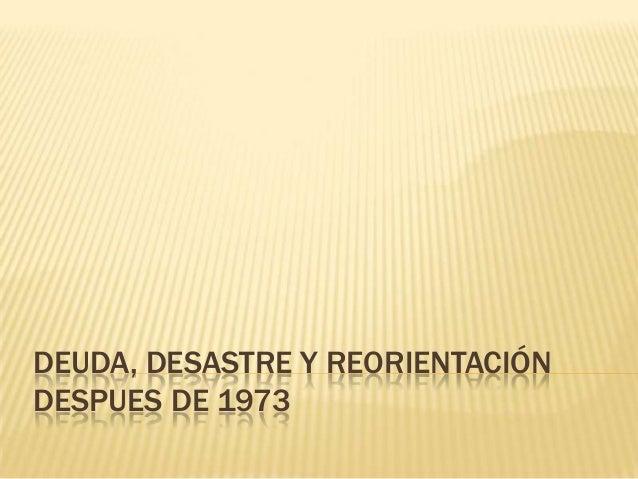 DEUDA, DESASTRE Y REORIENTACIÓN DESPUES DE 1973