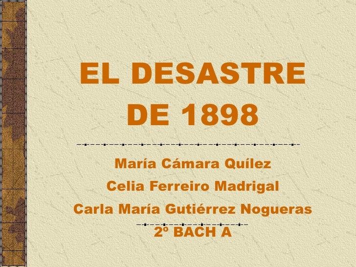 EL DESASTRE DE 1898 María Cámara Quílez Celia Ferreiro Madrigal Carla María Gutiérrez Nogueras 2º BACH A