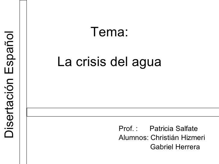 Tema: La crisis del agua Prof. :  Patricia Salfate Alumnos: Christián Hizmeri Gabriel Herrera  Disertación Español