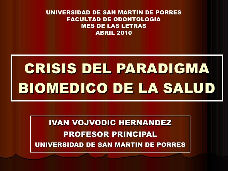 CRISIS DEL PARADIGMA BIOMEDICO DE LA SALUD IVAN VOJVODIC HERNANDEZ PROFESOR PRINCIPAL UNIVERSIDAD DE SAN MARTIN DE PORRES ...