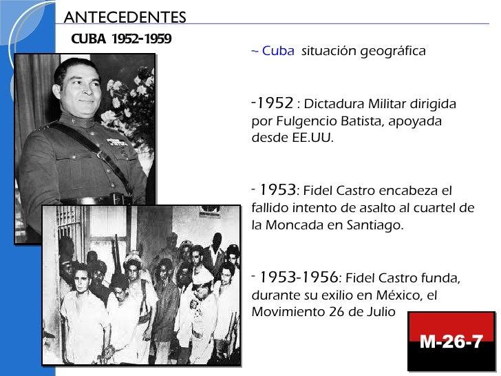 <ul><li>- Cuba :  situación geográfica </li></ul><ul><li>1952  : Dictadura Militar dirigida por Fulgencio Batista, apoyada...