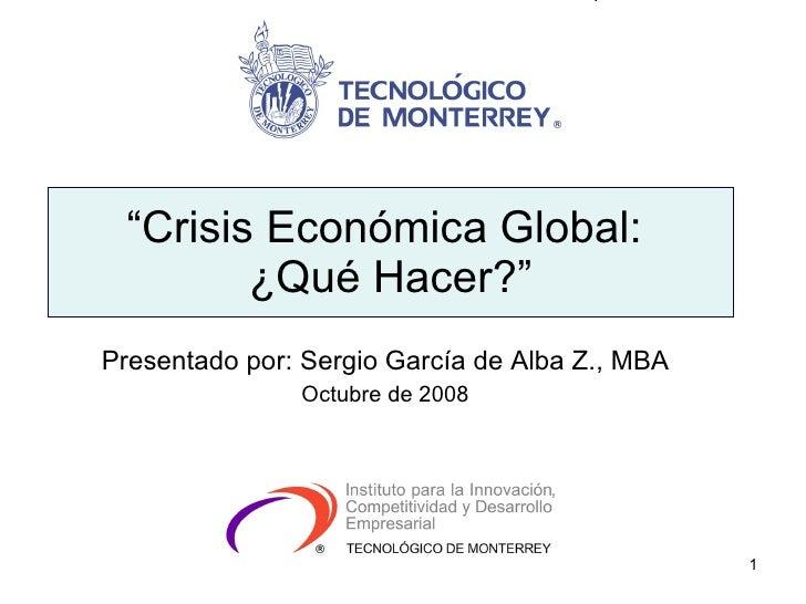 """"""" Crisis Económica Global:  ¿Qué Hacer?"""" Presentado por: Sergio García de Alba Z., MBA Octubre de 2008"""