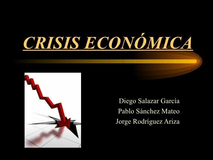 CRISIS ECONÓMICA Diego Salazar García Pablo Sánchez Mateo Jorge Rodríguez Ariza