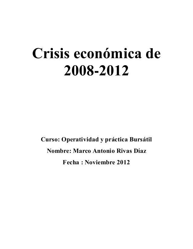 Crisis económica de  2008-2012  Curso: Operatividad y práctica Bursátil  Nombre: Marco Antonio Rivas Díaz  Fecha : Noviemb...