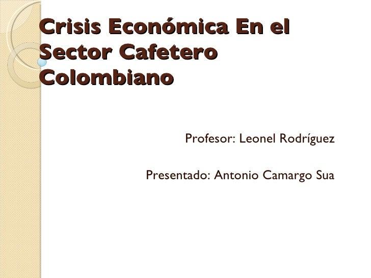 Crisis Económica En el Sector Cafetero Colombiano  Profesor: Leonel Rodríguez  Presentado: Antonio Camargo Sua