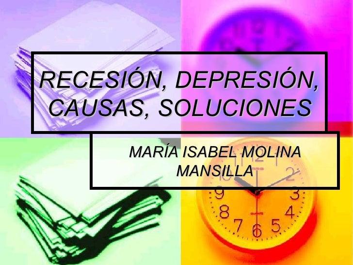 RECESIÓN, DEPRESIÓN, CAUSAS, SOLUCIONES MARÍA ISABEL MOLINA MANSILLA