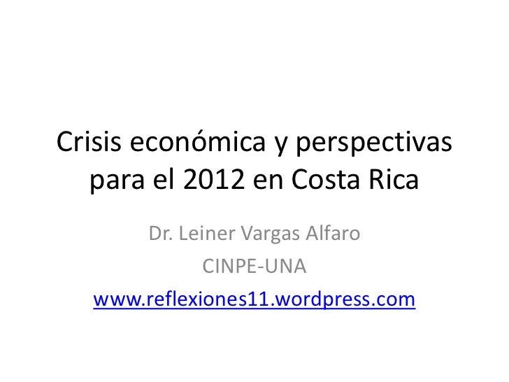 Crisis económica y perspectivas   para el 2012 en Costa Rica      Dr. Leiner Vargas Alfaro             CINPE-UNA  www.refl...