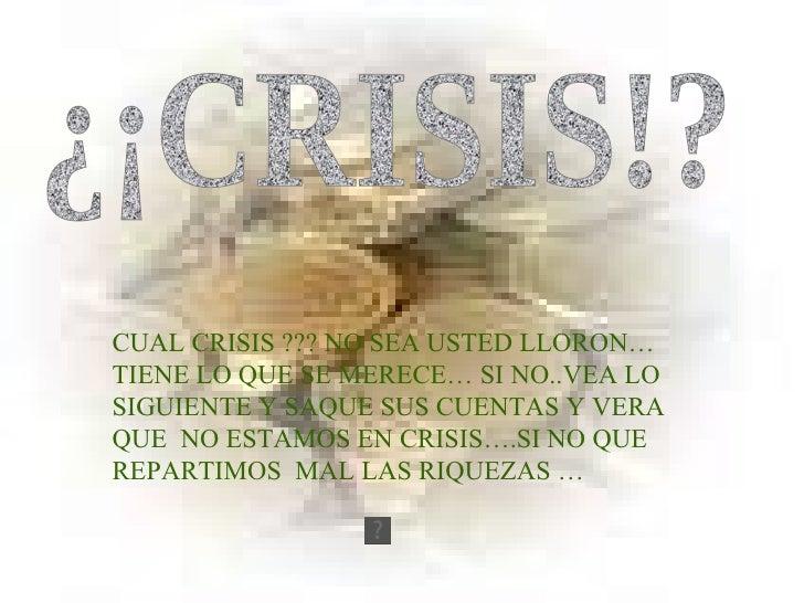 ¿¡CRISIS!? CUAL CRISIS ??? NO SEA USTED LLORON…TIENE LO QUE SE MERECE… SI NO..VEA LO SIGUIENTE Y SAQUE SUS CUENTAS Y VERA ...