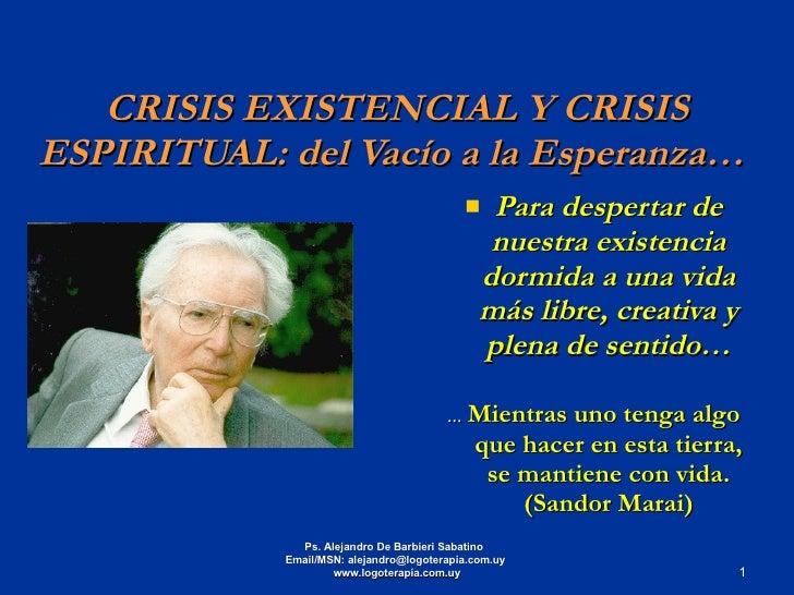 CRISIS EXISTENCIAL Y CRISIS ESPIRITUAL: del Vacío a la Esperanza…  <ul><li>Para despertar de nuestra existencia dormida a ...