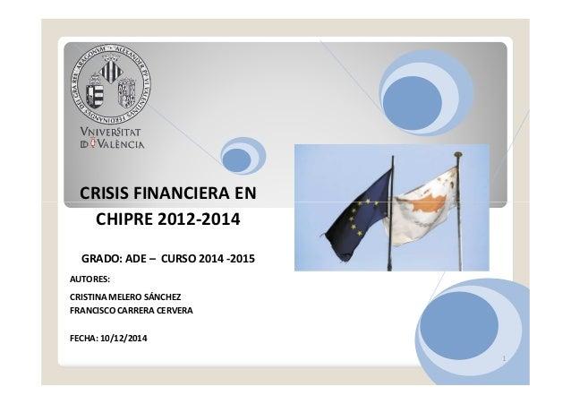 CRISIS FINANCIERA EN 1 CRISIS FINANCIERA EN CHIPRE 2012-2014 GRADO: ADE – CURSO 2014 -2015 AUTORES: CRISTINA MELERO SÁNCHE...