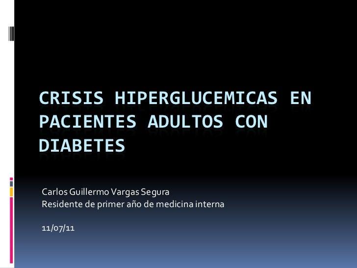 Crisis hiperglucemicas en pacientes adultos con diabetes  <br />Carlos Guillermo Vargas Segura<br />Residente de primer añ...
