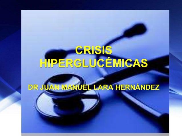 CRISIS HIPERGLUCÉMICAS DR JUAN MANUEL LARA HERNÁNDEZ