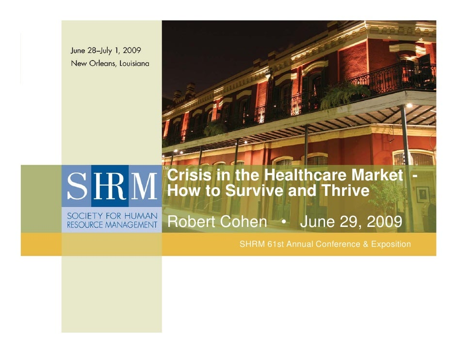Crisis in the Healthcare Market - How to Survive and Thrive Robert Cohen • June 29, 2009              SHRM 61st Annual Con...