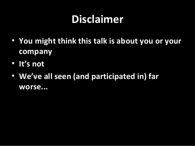 Disclaimer • You might think this talk is about you or your company • It's not • We've all seen (and participated in) far ...