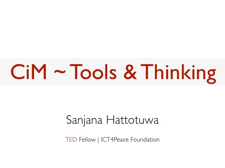 CiM ~ Tools & Thinking     Sanjana Hattotuwa     TED Fellow | ICT4Peace Foundation