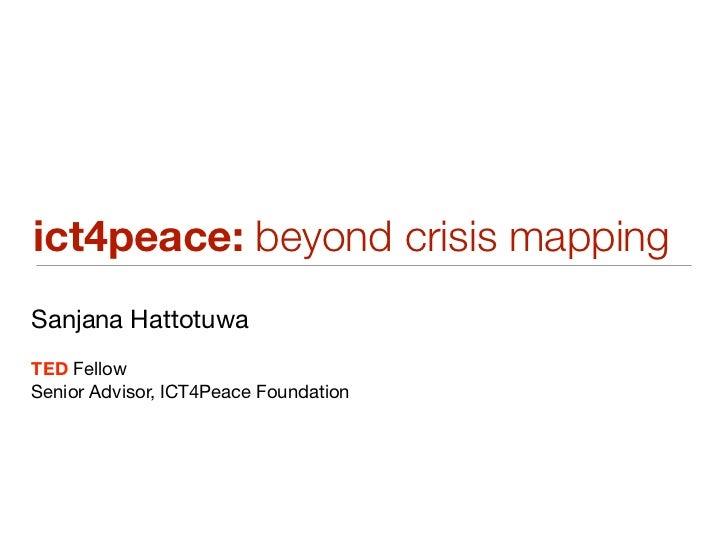 ict4peace: beyond crisis mappingSanjana HattotuwaTED FellowSenior Advisor, ICT4Peace Foundation