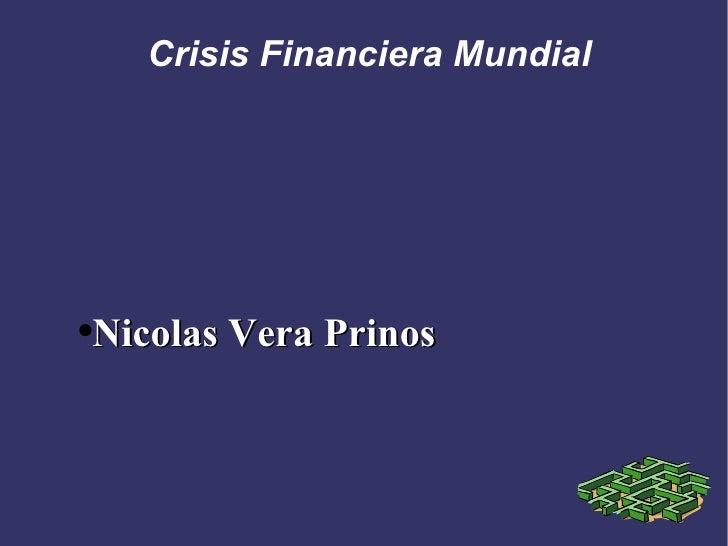 Crisis Financiera Mundial <ul><li>Nicolas Vera Prinos </li></ul>