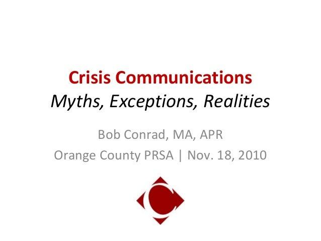 Crisis Communications Myths, Exceptions, Realities Bob Conrad, MA, APR Orange County PRSA | Nov. 18, 2010