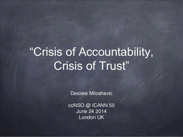 """Crisis of Accountability, Crisis of Trust"" Desiree Miloshevic ccNSO @ ICANN 50 June 24 2014 London UK"