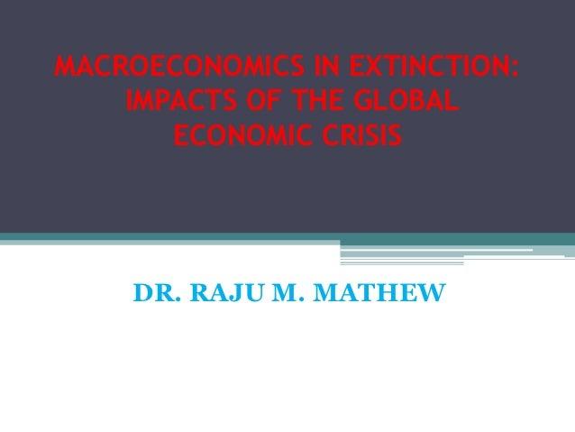MACROECONOMICS IN EXTINCTION:    IMPACTS OF THE GLOBAL       ECONOMIC CRISIS    DR. RAJU M. MATHEW