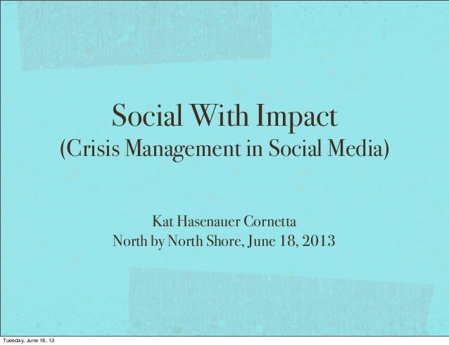 Social With Impact(Crisis Management in Social Media)Kat Hasenauer CornettaNorth by North Shore, June 18, 2013Tuesday, Jun...