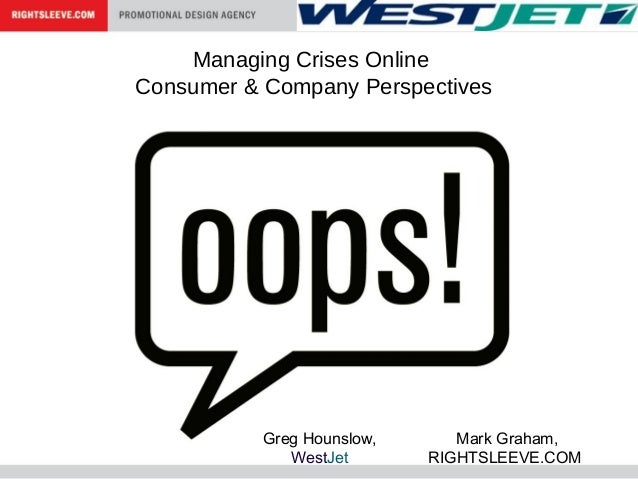 Managing Crises Online Consumer & Company Perspectives Mark Graham, RIGHTSLEEVE.COM Greg Hounslow, WestJet