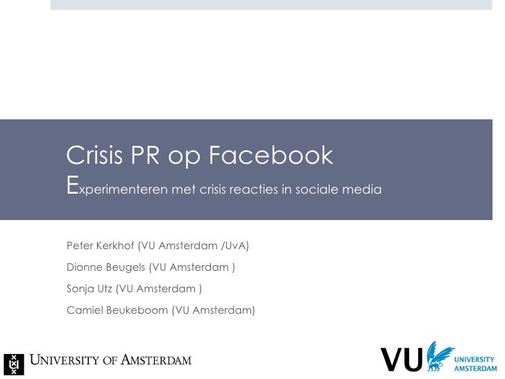 Crisis PR op Facebook E xperimenteren met crisis reacties in sociale media Peter Kerkhof (VU Amsterdam /UvA) Dionne Beugel...
