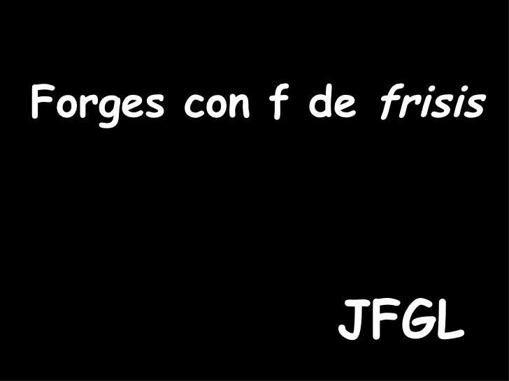 Forges con f de  frisis JFGL