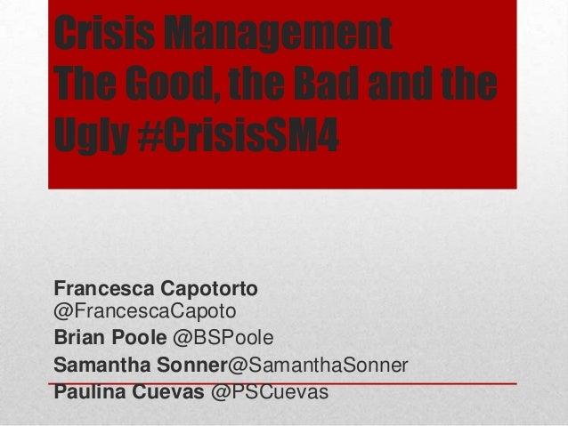 Crisis Management The Good, the Bad and the Ugly #CrisisSM4 Francesca Capotorto @FrancescaCapoto Brian Poole @BSPoole Sama...