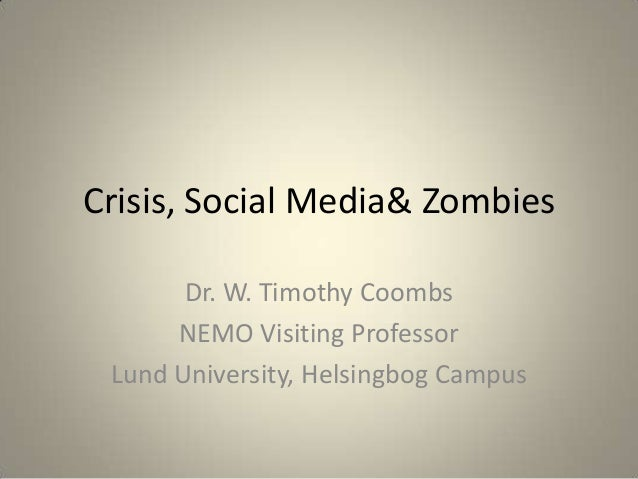 Crisis, Social Media& Zombies Dr. W. Timothy Coombs NEMO Visiting Professor Lund University, Helsingbog Campus