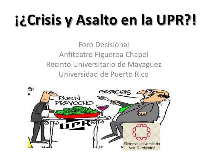 ¡¿Crisis y Asalto en la UPR?!                Foro Decisional          Anfiteatro Figueroa Chapel      Recinto Universitari...
