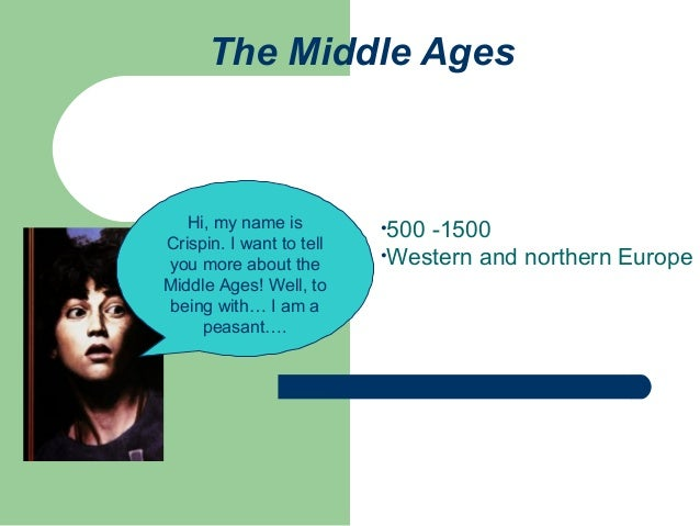 The Middle Ages  Hi, my name is Crispin. I want to tell you more about the Middle Ages! Well, to being with… I am a peasan...